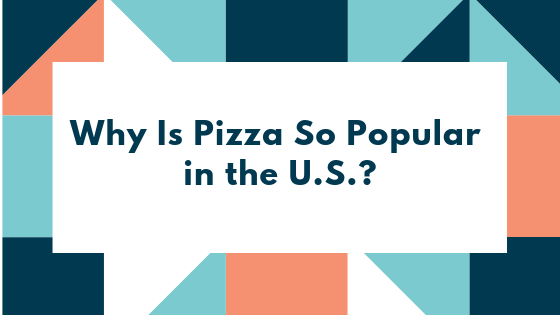Why Is Pizza So Popular in the U.S.?