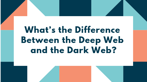 What's the Difference Between the Deep Web and the Dark Web?